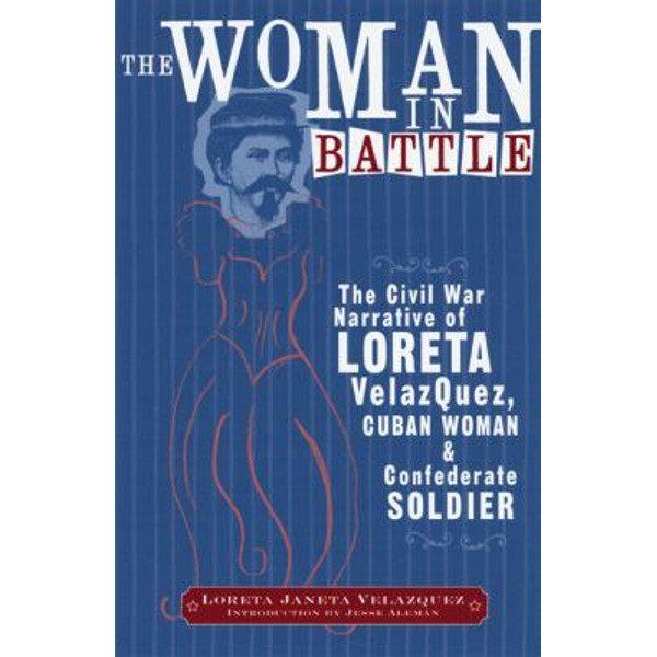The Woman in Battle: The Civil War Narrative of Loreta Janeta Velazques, Cuban Woman and Confederate Soldier